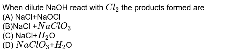 """When dilute """"NaOH"""" react with \(Cl_{2}\) the products formed are <Br> (A) NaCl+NaOCl<Br>(B)NaCl +\(NaClO_{3}\)<Br> (C) NaCl+\(H_{2}\)O<Br> (D) \(NaClO_{3}\)+\(H_{2}\)O"""