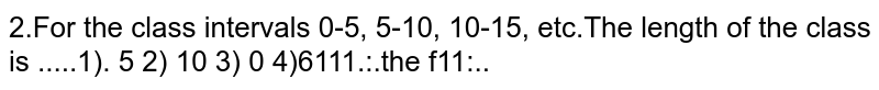 For the class intervals `0-5, 5-10, 10-15,` etc.The length of the class is .....