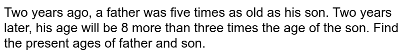 Two years ago, a father was five times as old as his son. Two years   later, his age will be 8 more than three times the age of the son. Find the   present ages of father and son.