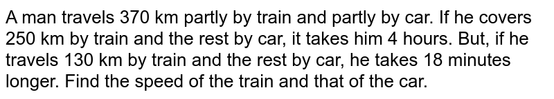 A man travels 370 km partly by train and partly by car. If he covers   250 km by train and the rest by car, it takes him 4 hours. But, if he travels   130 km by train and the rest by car, he takes 18 minutes longer. Find the   speed of the train and that of the car.
