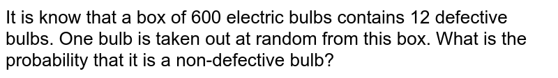 It is know that a box of 600 electric bulbs contains 12 defective   bulbs. One bulb is taken out at random from this box. What is the probability   that it is a non-defective bulb?