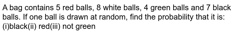 A bag contains 5 red balls, 8 white balls, 4 green balls and 7 black   balls. If one ball is drawn at random, find the probability that it is: (i)black(ii) red(iii)   not green