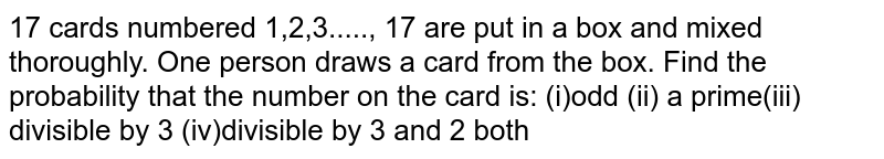 17 cards numbered 1,2,3....., 17 are put in a box and mixed thoroughly.   One person draws a card from the box. Find the probability that the number on   the card is: (i)odd (ii) a prime(iii)   divisible by 3 (iv)divisible by 3 and 2 both