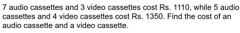 7 audio cassettes and 3 video cassettes cost Rs. 1110, while 5 audio   cassettes and 4 video cassettes cost Rs. 1350. Find the cost of an audio   cassette and a video cassette.