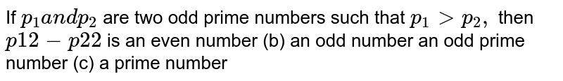 If `p_1a n dp_2` are two odd prime numbers such that `p_1> p_2,` then `p1 2-p2 2` is an even number   (b) an odd number an odd prime number   (c) a prime number