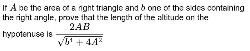 If `A` be the area of a right triangle and `b` one of the sides containing the right angle, prove that the length of   the altitude on the hypotenuse is  `(2A B)/(sqrt(b^4+4A^2))`