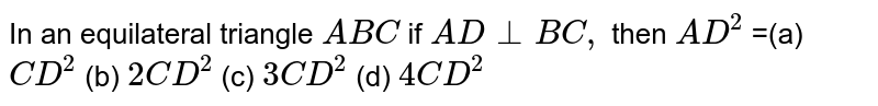 In an equilateral triangle `A B C` if `A D_ _B C ,` then `A D^2` = (a)`C D^2` (b) `2C D^2` (c) `3C D^2` (d) `4C D^2`