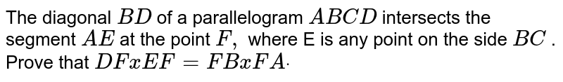 The diagonal `B D` of a parallelogram `A B C D` intersects the segment `A E` at the point `F ,` where E is any point on the side `B C` . Prove that `D FxE F=F BxF Adot`