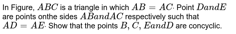 In Figure, `A B C` is a triangle in which `A B=A Cdot` Point `Da n dE` are points onthe sides `A Ba n dA C` respectively such that `A D=A Edot` Show that the points `B , C , Ea n dD` are concyclic.