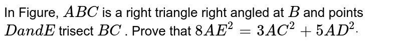 In Figure, `A B C` is a right triangle right angled at `B` and points `Da n dE` trisect `B C` . Prove that `8A E^2=3A C^2+5A D^2dot`