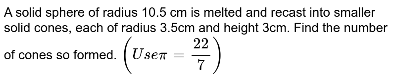 A solid sphere of radius 10.5 cm is melted and recast into smaller   solid cones, each of radius 3.5cm and height 3cm. Find the number of cones so   formed. `(U s epi=(22)/7)`