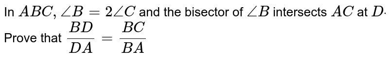 In ` A B C ,/_B=2/_C` and the bisector of `/_B` intersects `A C` at `Ddot` Prove that  `(B D)/(D A)=(B C)/(B A)`