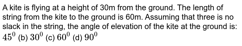 A kite is flying at a height of 30m from the ground. The length of   string from the kite to the ground is 60m. Assuming that three is no slack in   the string, the angle of elevation of the kite at the ground is: `45^0`  (b) `30^0`  (c) `60^0`  (d) `90^0`
