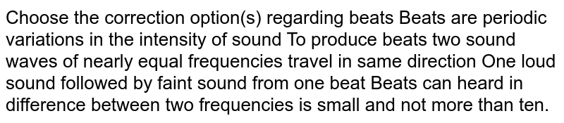 Choose the correction option(s) regarding beats Beats are periodic variations in the intensity of sound To produce beats two sound waves of nearly equal frequencies travel in same direction One loud sound followed by faint sound from one beat Beats can heard in difference between two frequencies is small and not more than ten.