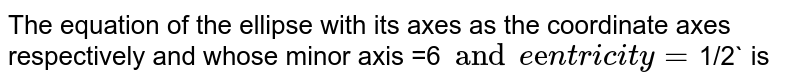 The equation of the ellipse with its axes as the coordinate axes respectively and whose minor axis =6` and eccentricity=`1/2` is