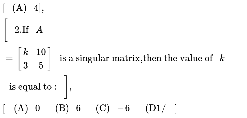 """`["""" (A) """"4],["""" 2.If """"A=[[k,10],[3,5]]"""" is a singular matrix,then the value of """"k"""" is equal to : """"],[["""" (A) """"0,"""" (B) """"6,"""" (C) """"-6,"""" (D1/ """"]]`"""