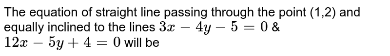 The equation of straight line passing through the point (1,2) and equally inclined to the lines `3x-4y-5=0` & `12x-5y+4=0` will be
