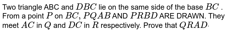 Two triangle ABC and `D B C` lie on the same side of the base `B C` . From a point `P` on `B C ,P Q  A B` AND `P R  B D` ARE DRAWN. They meet `A C` in `Q` and `D C` in `R` respectively. Prove that `Q R  A Ddot`