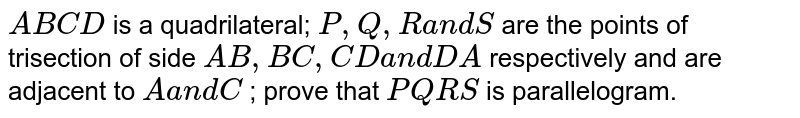 `A B C D` is a quadrilateral; `P , Q , Ra n dS` are the points of trisection of side `A B ,B C ,C Da n dD A` respectively and are adjacent to `Aa n dC` ; prove that `P Q R S` is parallelogram.