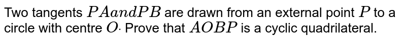 Two tangents `P Aa n dP B` are drawn from an external point `P` to a circle with centre `Odot` Prove that `A O B P` is a cyclic quadrilateral.