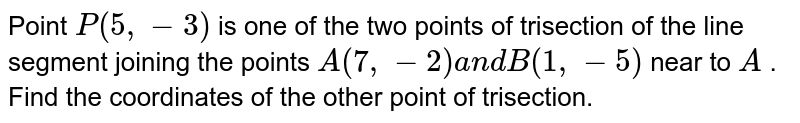 Point `P(5,-3)` is one of the two points of trisection   of the line segment joining the points `A(7,-2)a n dB(1,-5)` near to `A` . Find the coordinates of the other point of trisection.