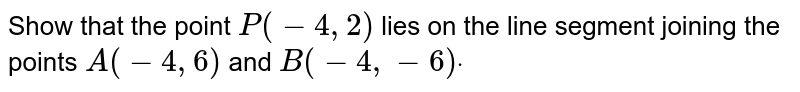 Show that the point `P(-4,2)` lies on the line segment joining the points `A(-4,6)` and `B(-4,-6)dot`