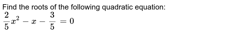 Find the roots of the following quadratic equation: `2/5x^2-x-3/5=0`