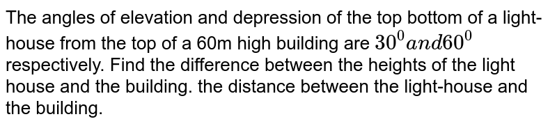 The angles of elevation and depression of the top bottom of a   light-house from the top of a 60m high building are `30^0a n d60^0` respectively. Find the difference between the heights of the light house and the building. the distance between the light-house and the building.