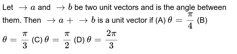 Let   ` -> a` and ` -> b` be two unit vectors and  is the angle   between them. Then ` -> a+ -> b` is a unit vector if (A)   `theta=pi/4`  (B) `theta=pi/3`  (C) `theta=pi/2`  (D) `theta=(2pi)/3`