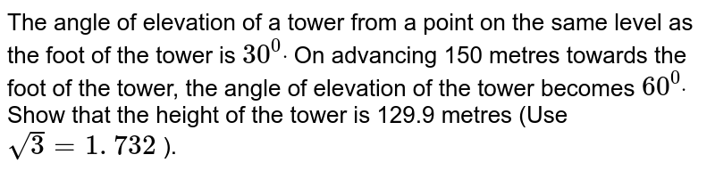 The angle of elevation of a tower from a point on the same level as the   foot of the tower is `30^0dot` On advancing 150 metres towards the foot of the tower, the angle of elevation   of the tower becomes `60^0dot` Show that the height of the tower is 129.9 metres (Use `sqrt(3)=1. 732` ).