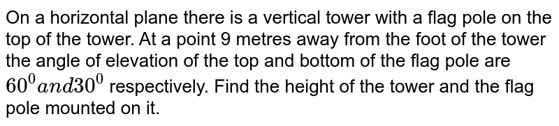On a horizontal plane there is a vertical tower with a flag pole on the   top of the tower. At a point 9 metres away from the foot of the tower the   angle of elevation of the top and bottom of the flag pole are `60^0a n d30^0` respectively. Find the height of the tower and the flag pole mounted on   it.