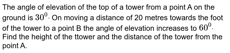 The angle of elevation of the top of a tower from a point A on the   ground is `30^0dot` On moving a distance of 20 metres towards the foot of the tower to a   point B the angle of elevation increases to `60^0dot` Find the height of the ttower and the distance of the tower from the   point A.