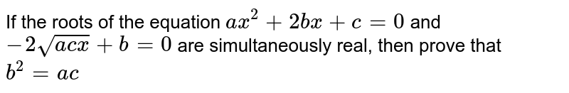 If the roots of the equation `a x^2+2b x+c=0` and `-2sqrt(a c x)+b=0` are simultaneously real, then prove that `b^2=a c`