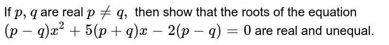 If `p ,q` are real `p!=q ,` then show that the roots of the equation `(p-q)x^2+5(p+q)x-2(p-q)=0` are real and unequal.