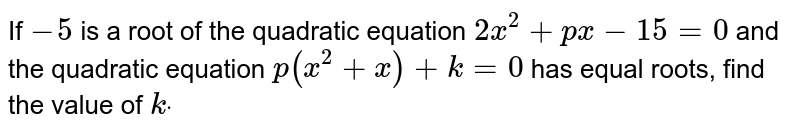 If `-5` is a root of the quadratic equation `2x^2+p x-15=0` and the quadratic equation `p(x^2+x)+k=0` has equal roots, find the value of `kdot`