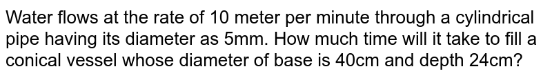 Water flows at the rate of 10 meter per minute through a cylindrical   pipe having its diameter as 5mm. How much time will it take to fill a conical   vessel whose diameter of base is 40cm and depth 24cm?