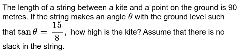 The length of a string between a kite and a point on the ground is 90   metres. If the string makes an angle `theta` with the ground level such that `tantheta=(15)/8,` how high is the kite? Assume that there is no slack in the string.