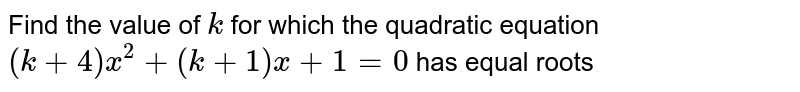 Find the value of `k` for which the quadratic equation `(k+4)x^2+(k+1)x+1=0` has equal roots