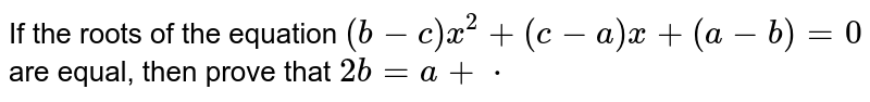 If the roots of the equation `(b-c)x^2+(c-a)x+(a-b)=0` are equal, then prove that `2b=a+c`.