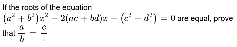 If the roots of the equation `(a^2+b^2)x^2-2(a c+b d)x+(c^2+d^2)=0` are equal, prove that `a/b=c/ddot`