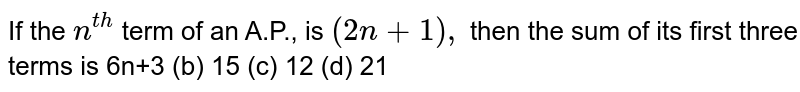 If the `n^(t h)` term of an A.P., is `(2n+1),` then the sum of its first three terms is (a) 6n+3 (b)   15 (c) 12 (d) 21
