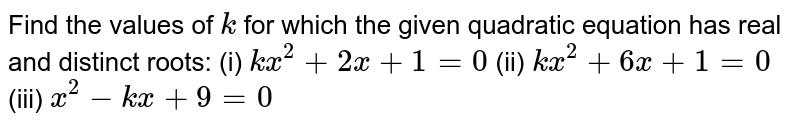 Find the values of `k` for which the given quadratic equation has real and distinct roots: (i) `k x^2+2x+1=0`  (ii) `k x^2+6x+1=0` (iii) `x^2-k x+9=0`