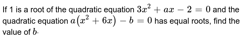 If 1 is a root of the quadratic equation `3x^2+a x-2=0` and the quadratic equation `a(x^2+6x)-b=0` has equal roots, find the value of `bdot`