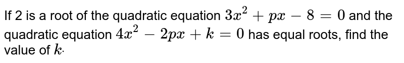 If 2 is a root of the quadratic equation `3x^2+p x-8=0` and the quadratic equation `4x^2-2p x+k=0` has equal roots, find the value of `kdot`