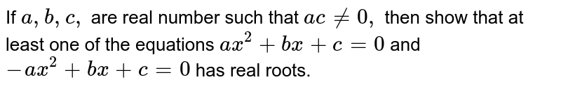 If `a , b , c ,` are real number such that `a c!=0,` then show that at least one of the equations `a x^2+b x+c=0` and `-a x^2+b x+c=0` has real roots.