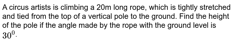 A circus artists is climbing a 20m long rope, which is tightly   stretched and tied from the top of a vertical pole to the ground. Find the   height of the pole if the angle made by the rope with the ground level is `30^0dot`