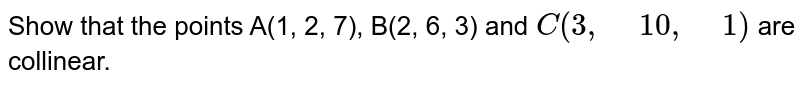 """Show   that the points A(1, 2, 7), B(2, 6, 3) and `C(3,"""" """"10 ,"""" """"1)` are collinear."""