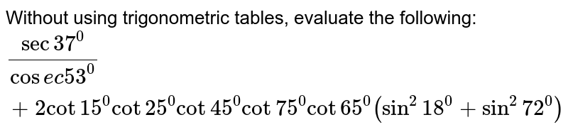 Without using trigonometric tables, evaluate the following: `(sec37^0)/(cos e c53^0)+2cot15^0cot25^0cot45^0cot75^0cot65^0(sin^2 18^0+sin^2 72^0)`