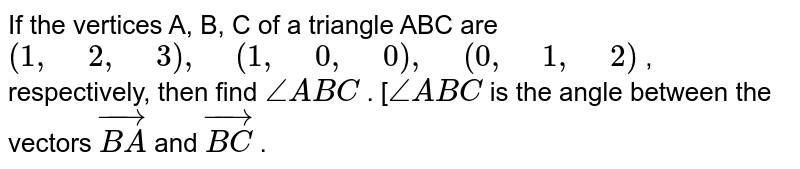 """If   the vertices A, B, C of a triangle ABC are `(1,"""" """"2,"""" """"3),"""" """"(1,"""" """"0,"""" """"0),"""" """"(0,"""" """"1,"""" """"2)` , respectively, then find `/_A B C` . [`/_A B C` is the angle   between the vectors ` vec( B A)` and ` vec (B C)` ."""