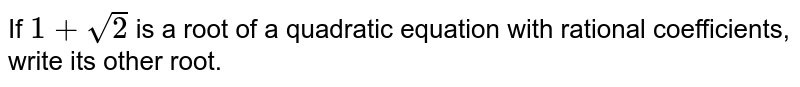 If `1+sqrt(2)` is a root of a quadratic equation with rational coefficients, write its   other root.